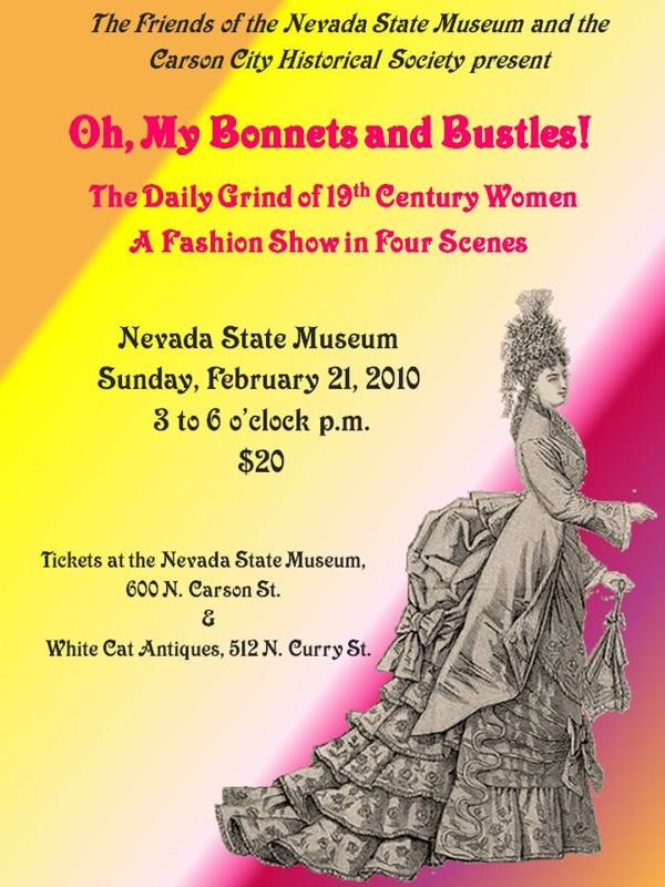 The Friends of the Nevada State Museum and the Carson City Historical   Society present 'Oh, My Bonnets and Bustles,' The Daily Grind of 19th   Century Women, A Fashion Show in Four Scenes - Nevada State Museum,   Sunday, Feb 21, 2010, 3 to 6 p.m., $20